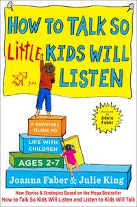 How to Talk so Little Kids Will Listen: A Survival Guide to Life with Children Ages 2-7 (The How...