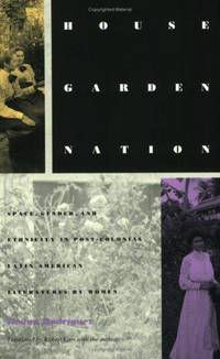House/Garden/Nation: Space, Gender, and Ethnicity in Post-Colonial Latin American Literatures by Women.
