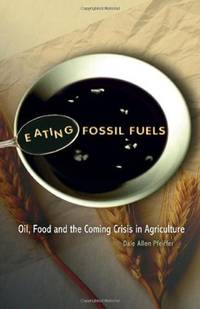 EATING FOSSIL FUELS : OIL, FOOD AND THE COMING CRISIS IN AGRICULTURE