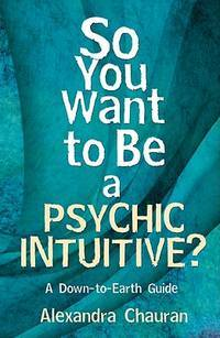 SO YOU WANT TO BE A PSYCHIC INTUITIVE: A Down-To-Earth Guide