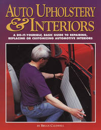 AUTO UPHOLSTERY & INTERIORS - A DO-IT-YOURSELF, BASIC GUIDE TO REPAIRING, REPLACING OR CUSOMIZING AUTOMOTIVE INTERIORS