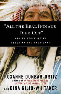 All the Real Indians Died Off: And 20 Other Myths About Native Americans (Myths Made in America) by Dunbar-Ortiz, Roxanne, Gilio-Whitaker, Dina - 10/4/2016