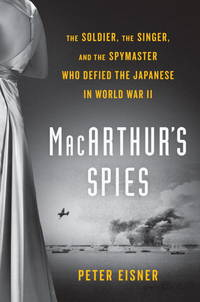 MacArthur's Spies: The Soldier, the Singer, and the Spymaster Who Defied the Japanese in...