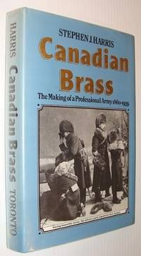 Canadian Brass: The Making of a Professional Army, 1860-1939