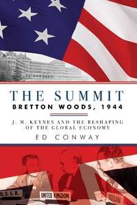 The Summit: Bretton Woods, 1944: J. M. Keynes and the Reshaping of the Global Economy by Conway, Ed