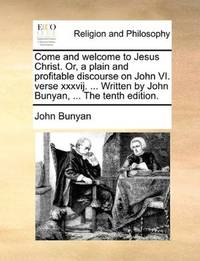 image of Come and welcome to Jesus Christ. Or, a plain and profitable discourse on John VI. verse xxxvij. ... Written by John Bunyan, ... The tenth edition