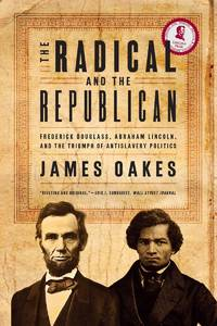 The Radical and the Republican: Frederick Douglass, Abraham Lincoln, and the Triumph of...