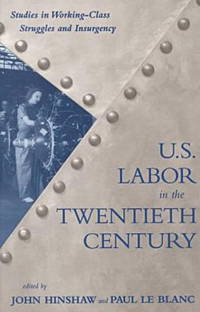 U.S. Labor in the Twentieth Century: Studies in Working-Class Struggles and Insurgency
