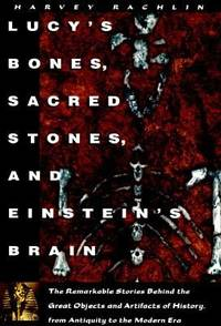 Lucy's Bones, Sacred Stones & Einstein's Brain : The Remarkable Stories Behind the...
