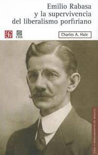 Emilio Rabasa y la supervivencia del liberalismo porfiriano: El hombre, su carrera y sus ideas,...