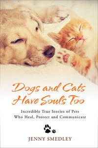 DOGS AND CATS HAVE SOULS TOO: Incredible True Stories Of Pets Who Heal, Protect & Communicate