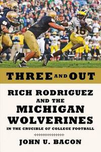 Three and Out  Rich Rodriguez and the Michigan Wolverines in the Crucible  of College Football