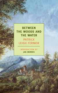 image of Between the Woods and the Water: On Foot to Constantinople: From The Middle Danube to the Iron Gates (New York Review Books Classics)