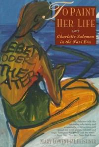 To Paint Her Life: Charlotte Salomon in the Nazi Era