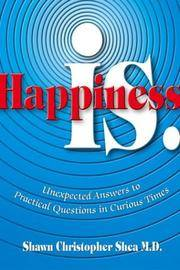Happiness Is.: Unexpected Answers to Practical Questions in Curious Times