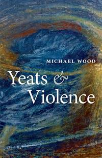 Yeats and Violence (The Clarendon Lectures in English 2008) by Michael Wood - 2010-08-01