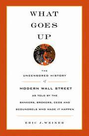 What Goes Up: The Uncensored History of Modern Wall Street as Told by the Bankers, Brokers, CEOs, and Scoundrels Who Made It Happen by Eric J. Weiner - Hardcover - 2005-09-21 - from Ergodebooks (SKU: DADAX0316929662)