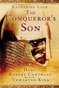 CONQUEROR'S SON: Duke Robert Curthose,Thwarted King.