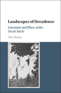 LANDSCAPES OF DECADENCE: LITERATURE AND PLACE AT THE FIN DE SIECLE