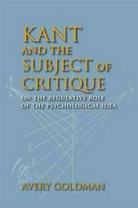 Kant and the Subject of Critique: On the Regulative Role of the Psychological Idea (Studies in...
