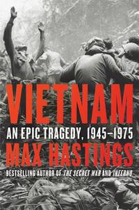 Vietnam an Epic Tragedy, 1945-1975 by  Max Hastings - First Edition - 2018 - from Wayward Books and Biblio.com