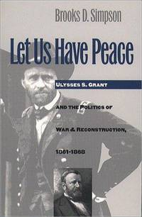 Let Us Have Peace. Ulysses S. Grant and t he Politics of War and Reconstruction, 1861 - 1868