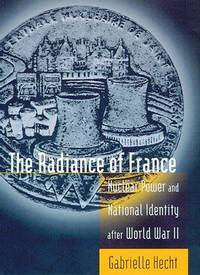 THE RADIANCE OF FRANCE. Nuclear Power And National Identity After World War II.