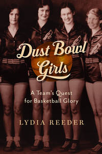 Dust Bowl Girls: The Inspiring Story of the Team That Barnstormed Its Way to Basketball Glory Reeder, Lydia by  Lydia Reeder - Hardcover - 2017-01-24 - from Ocean Books (SKU: M3-E9JA-V7PF)