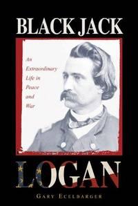Black Jack Logan: An Extraordinary Life in Peace and War