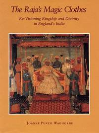 The Raja's Magic Clothes : Re-Visioning Kingship and Divinity in England's  India