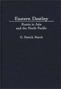 Eastern Destiny: Russia in Asia and the North Pacific by G. Patrick March - Hardcover - 1996-10-21 - from Ergodebooks and Biblio.com