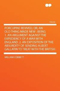 image of Porcupine Revived, Or, an Old Thing Made New: Being 1. an Argument Against the Expediency of a War With England. 2. an Exposition of the Absurdity of Sending Albert Gallatin to Treat With the British