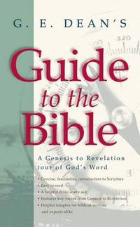 G. E. Dean's Guide to the Bible: A Genesis to Revelation Tour of God's Word...
