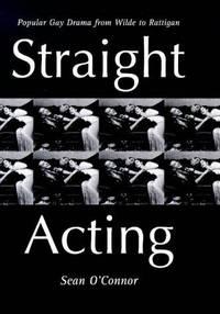 Straight Acting: Popular Gay Drama from Wilde to Rattigan (Lesbian & gay studies)