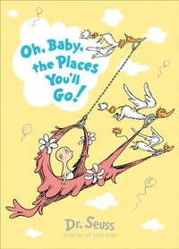 Oh, Baby, The Places Youll Go! (Dr. Seuss)