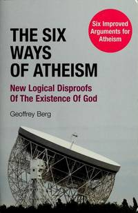 The  Six Ways of Atheism : New Logical Disproofs of the Existence of God