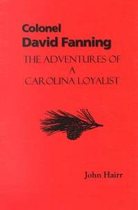 Colonel David Fanning: The Adventures of a Carolina Loyalist