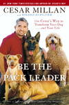 image of Be the Pack Leader: Use Cesar's Way to Transform Your Dog . . . and Your Life
