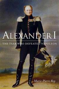 Alexander I The Tsar Who Defeated Napoleon