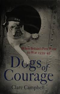 Dogs of Courage: When Britain's Pets Went to War 1939-45.