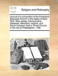 Journal of a convention of the Protestant Episcopal Church in the states of New-York, New-Jersey, Pennsylvania,… by See Notes Multiple Contributors - Paperback - 2010-11-20 - from Ergodebooks (SKU: SONG1171225660)