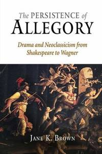 The Persistence of Allegory; Drama and Neoclassicism from Shakespeare to Wagner