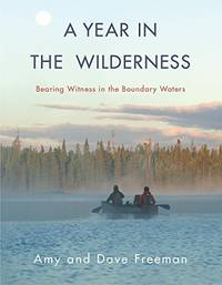 A YEAR IN THE WILDERNESS  Bearing Witness in the Boundary Waters