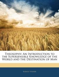 Theosophy: An Introduction to the Supersensible Knowledge of the World and the Destination of Man by  Rudolf Steiner - Paperback - from Better World Books  and Biblio.com