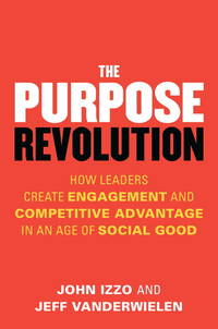 The Purpose Revolution: How Leaders Create Engagement and Competitive Advantage in an Age of...