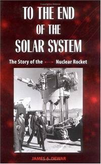 TO THE END OF THE SOLAR SYSTEM: The Story of the Nuclear Rocket.