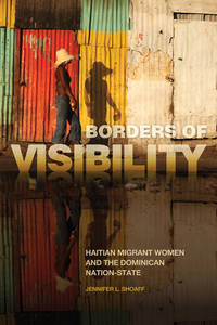 Borders of Visibility: Haitian Migrant Women and the Dominican Nation-State(hc)