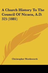 A Church History To the Council Of Nicaea, Ad 325