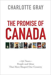 The Promise of Canada  150 Years-People and Ideas That Have Shaped Our  Country