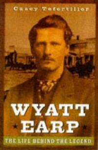 Wyatt Earp. the Life Behind the Legend.
